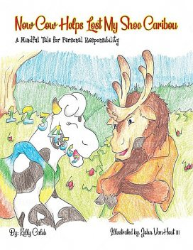 Now Cow Helps Lost My Shoe Caribou: A Mindful Tale for Personal Responsibility, Caleb Kelly