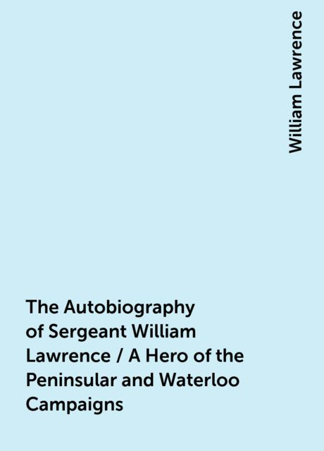 The Autobiography of Sergeant William Lawrence / A Hero of the Peninsular and Waterloo Campaigns, William Lawrence