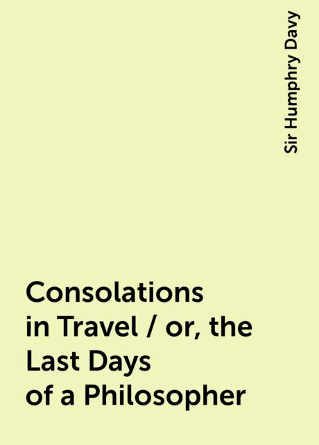 Consolations in Travel / or, the Last Days of a Philosopher, Sir Humphry Davy