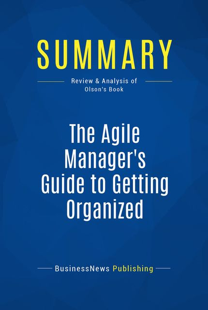 Summary : The Agile Manager's Guide to Getting Organized – Jeff Olson, BusinessNews Publishing