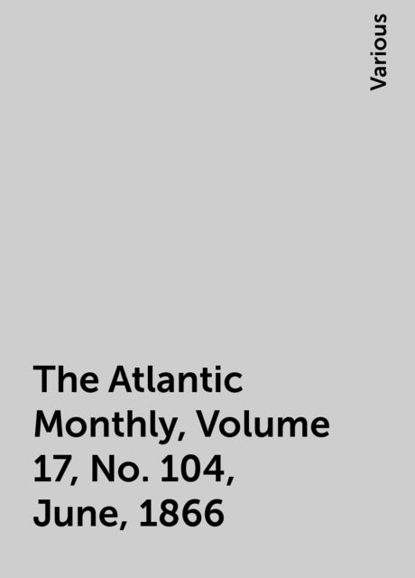 The Atlantic Monthly, Volume 17, No. 104, June, 1866, Various