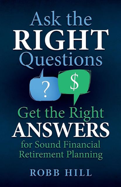 Ask the RIGHT Questions Get the Right ANSWERS, Robb Hill