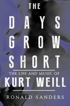 The Days Grow Short: The Life and Music of Kurt Weill, Ronald Sanders