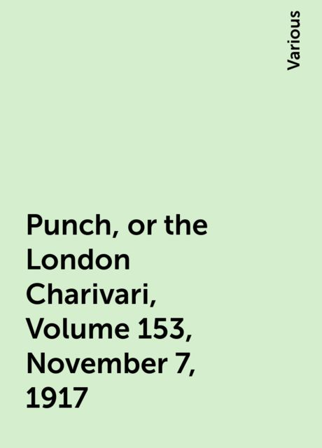 Punch, or the London Charivari, Volume 153, November 7, 1917, Various