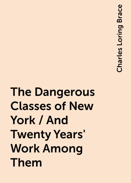 The Dangerous Classes of New York / And Twenty Years' Work Among Them, Charles Loring Brace