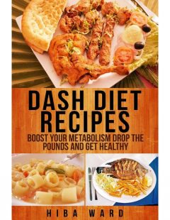 Dash Diet Recipes: Boost Your Metabolism Drop the Pounds and Get Healthy, Hiba Ward