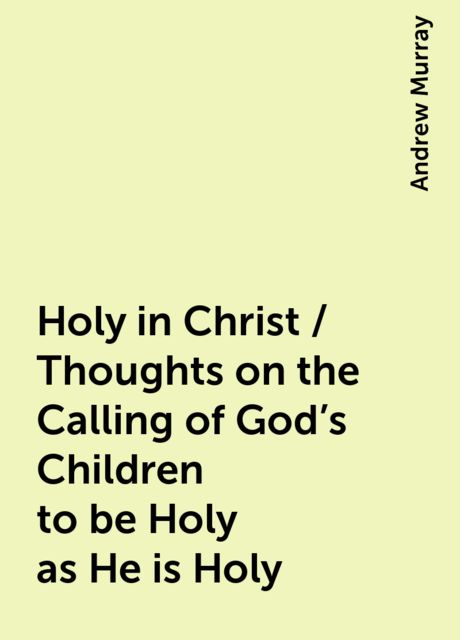 Holy in Christ / Thoughts on the Calling of God's Children to be Holy as He is Holy, Andrew Murray