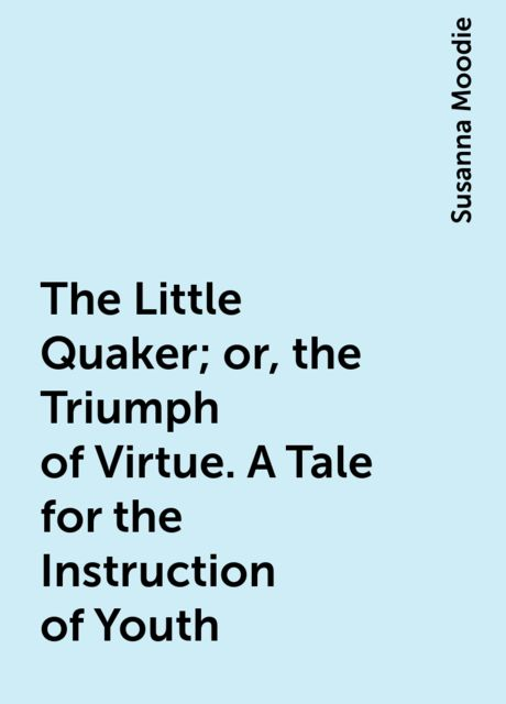 The Little Quaker; or, the Triumph of Virtue. A Tale for the Instruction of Youth, Susanna Moodie