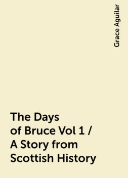 The Days of Bruce Vol 1 / A Story from Scottish History, Grace Aguilar