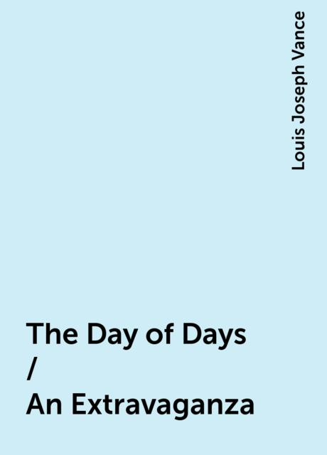 The Day of Days / An Extravaganza, Louis Joseph Vance
