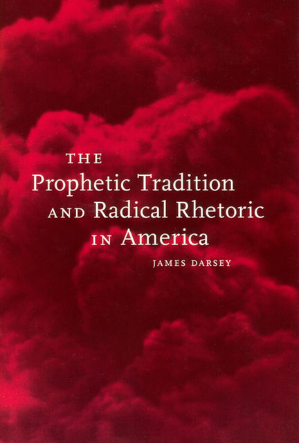 The Prophetic Tradition and Radical Rhetoric in America, James Darsey
