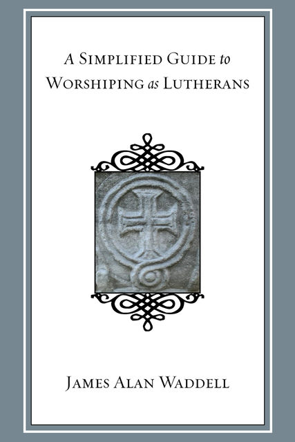 A Simplified Guide to Worshiping As Lutherans, James Alan Waddell