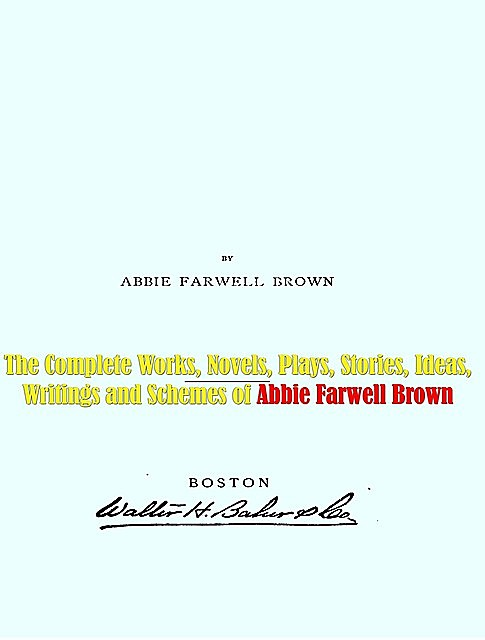 The Complete Works, Novels, Plays, Stories, Ideas, Writings and Schemes of Abbie Farwell Brown, Abbie Farwell Brown