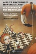 Alice's Adventures in Wonderland. Alice Au Pays Des Merveilles. Parallel Text (English-French) Edition, Lewis Carroll