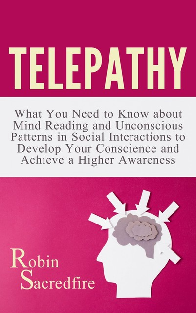 Telepathy: What You Need to Know about Mind Reading and Unconscious Patterns in Social Interactions, to Develop Your Conscience and Achieve a Higher Awareness, Robin Sacredfire