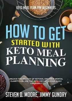Keto Meal Plan for Beginners – How to Get Started with Keto Meal Planning, Steven Moore, Jimmy Gundry