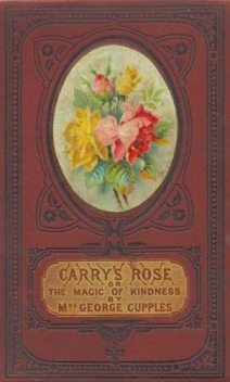 Carry's Rose; or, the Magic of Kindness. A Tale for the Young, George Cupples