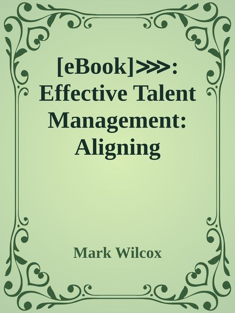 eBook]⋙: Effective Talent Management: Aligning Strategy, People and Performance by Mark Wilcox #PUS9FXHMALC #eBook Free Read Online, Mark Wilcox