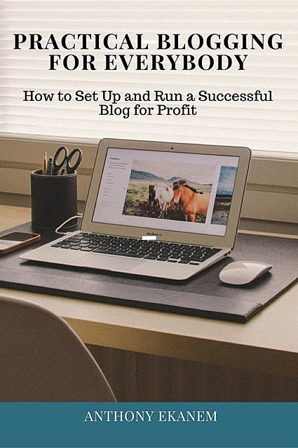 Blogging for Profits: How to Set Up and Run a Successful Blog for Profit, Anthony Ekanem