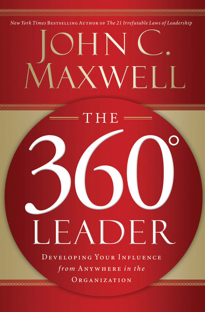 The 360 Degree Leader: Developing Your Influence from Anywhere in the Organization, Maxwell John