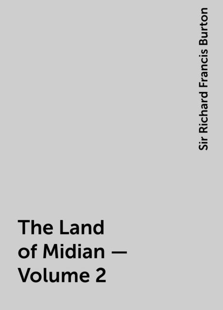 The Land of Midian — Volume 2, Sir Richard Francis Burton