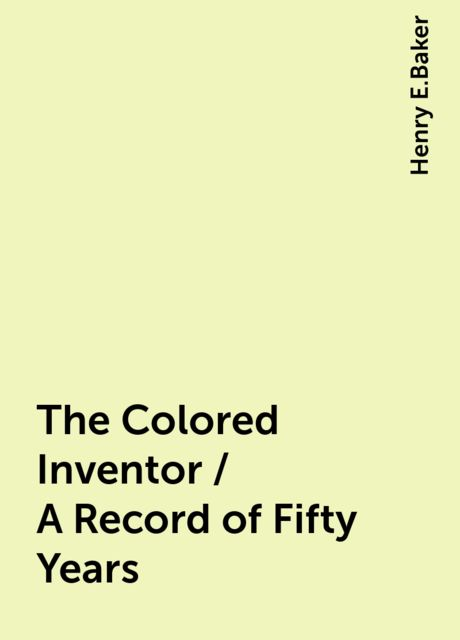 The Colored Inventor / A Record of Fifty Years, Henry E.Baker