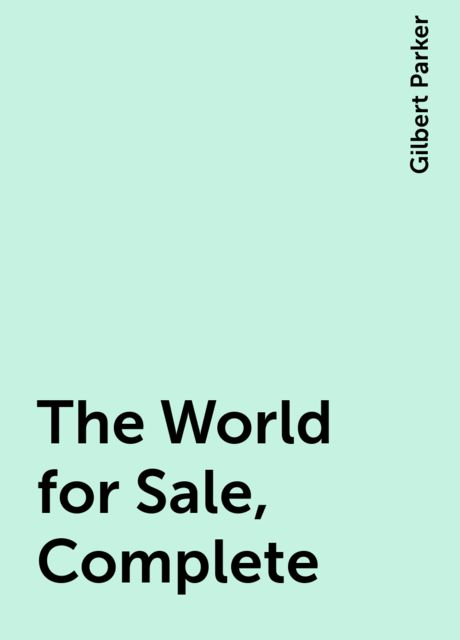 The World for Sale, Complete, Gilbert Parker
