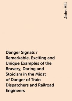 Danger Signals / Remarkable, Exciting and Unique Examples of the Bravery, Daring and Stoicism in the Midst of Danger of Train Dispatchers and Railroad Engineers, John Hill