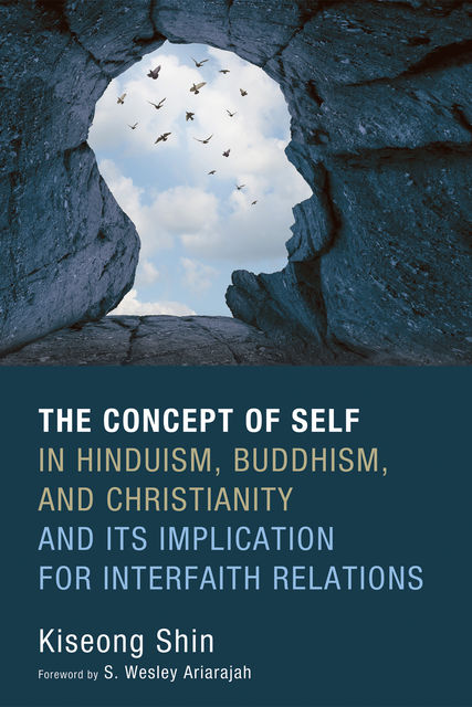 The Concept of Self in Hinduism, Buddhism, and Christianity and Its Implication for Interfaith Relations, Kiseong Shin