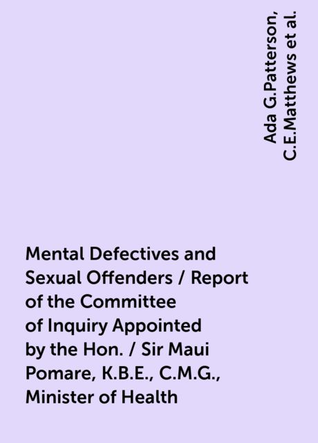 Mental Defectives and Sexual Offenders / Report of the Committee of Inquiry Appointed by the Hon. / Sir Maui Pomare, K.B.E., C.M.G., Minister of Health, Ada G.Patterson, C.E.Matthews, Donald McGavin, Frederick Truby King, J.Beck, J.Sands Elliot, W.H.Triggs