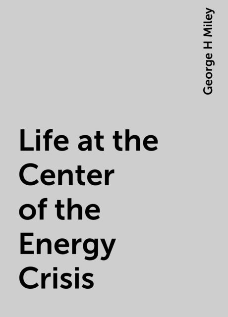 Life at the Center of the Energy Crisis, George H Miley