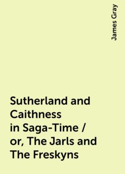 Sutherland and Caithness in Saga-Time / or, The Jarls and The Freskyns, James Gray