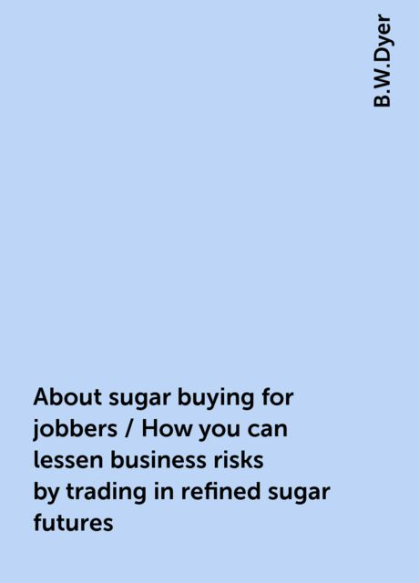 About sugar buying for jobbers / How you can lessen business risks by trading in refined sugar futures, B.W.Dyer