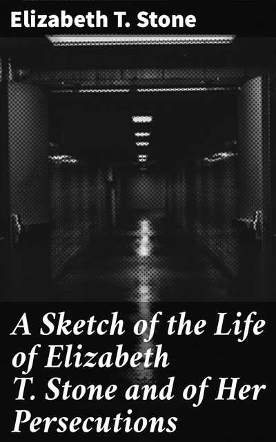 A Sketch of the Life of Elizabeth T. Stone and of Her Persecutions, Elizabeth Stone