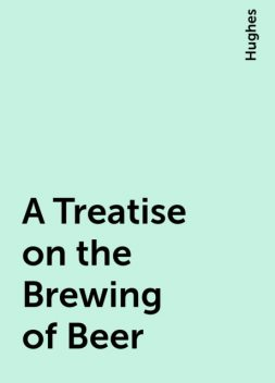 A Treatise on the Brewing of Beer, Hughes