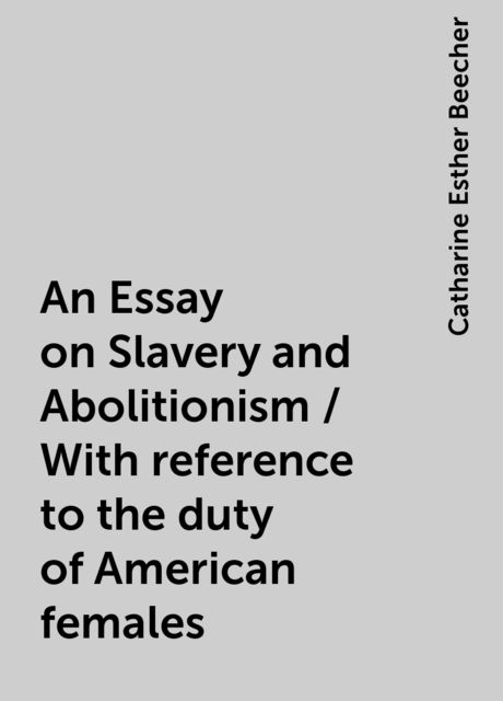 An Essay on Slavery and Abolitionism / With reference to the duty of American females, Catharine Esther Beecher