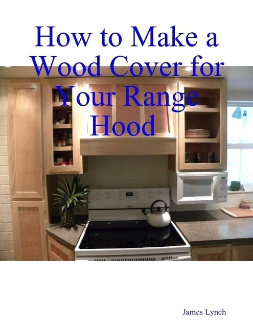 How to Make a Wood Cover for Your Range Hood Cabinet, James Lynch