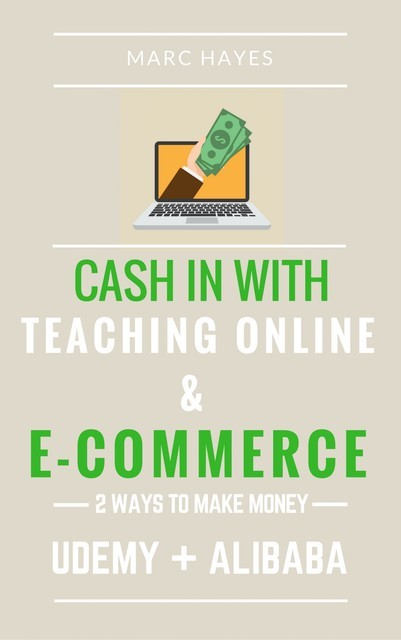 2 Ways To Make Money: Cash In With Teaching Online & E-commerce (Udemy + Alibaba), Marc Hayes