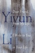 Dear Friend, from My Life I Write to You in Your Life, Yiyun Li