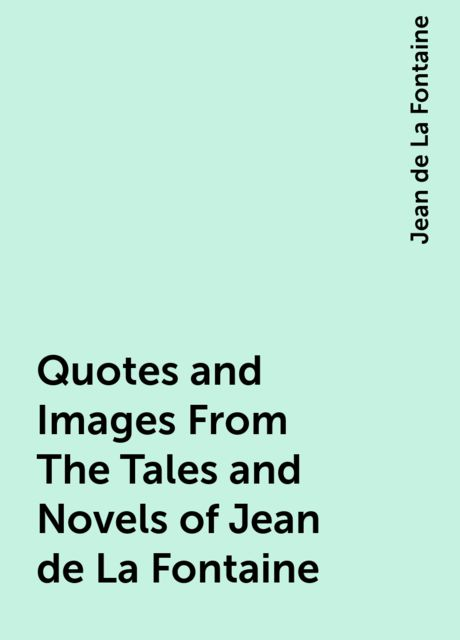 Quotes and Images From The Tales and Novels of Jean de La Fontaine, Jean de La Fontaine