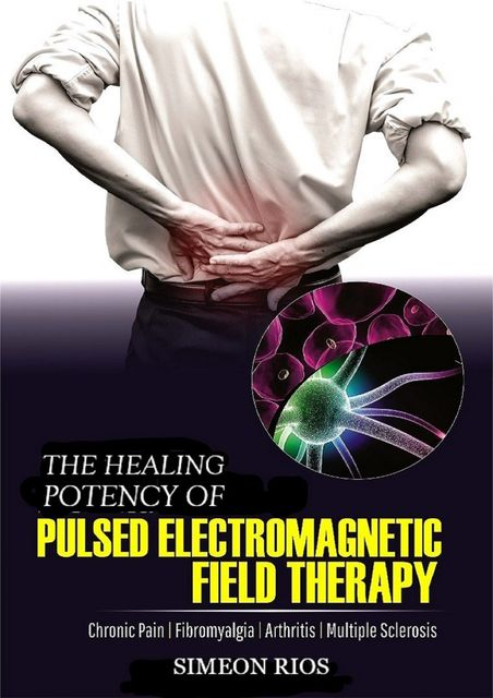 The Healing Potency Of Pulsed Electromagnetic Field Therapy, Simeon Rios