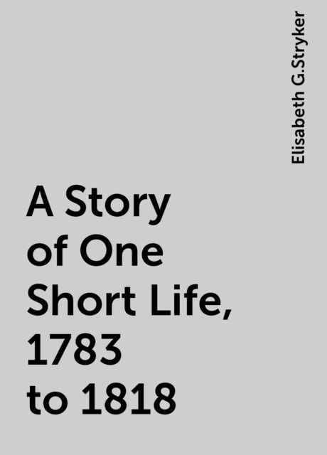 A Story of One Short Life, 1783 to 1818, Elisabeth G.Stryker