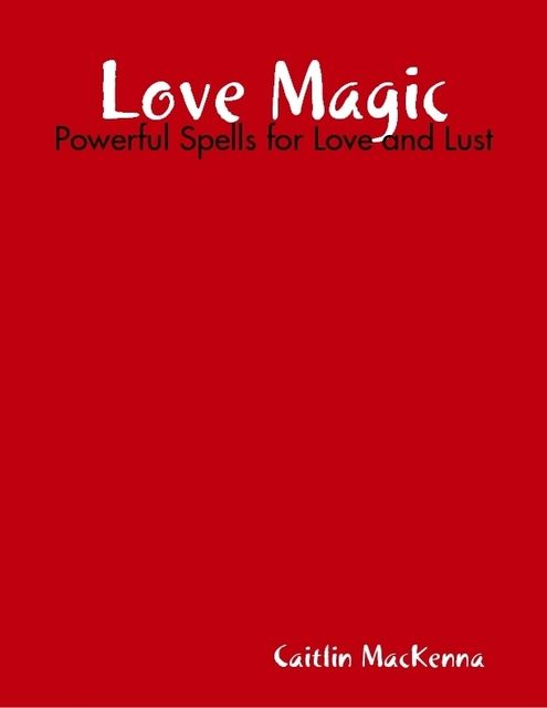 Love Magic: Powerful Spells for Love and Lust, Caitlin MacKenna