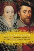 After Elizabeth: The Rise of James of Scotland and the Struggle for the Throne of England, Leanda de Lisle