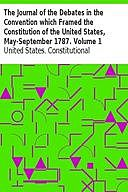 The Journal of the Debates in the Convention which Framed the Constitution of the United States, May-September 1787. Volume 1, James Madison, United States. Constitutional Convention