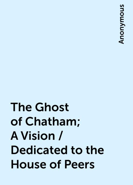 The Ghost of Chatham; A Vision / Dedicated to the House of Peers,
