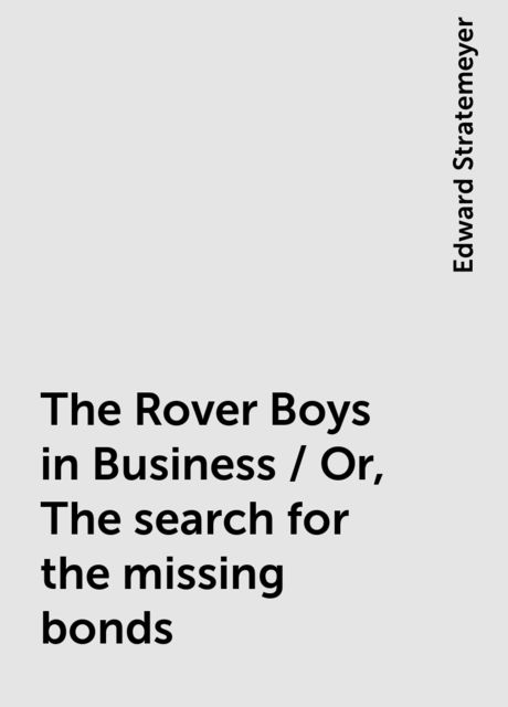 The Rover Boys in Business / Or, The search for the missing bonds, Edward Stratemeyer