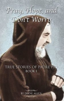 Pray, Hope, and Don't Worry: True Stories of Padre Pio Book 1, Diane Allen