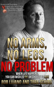 No Arms, No Legs, No Problem: When life happens, you can wish to die or choose to live, Bob Lujano, Tara Schiro