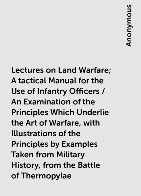 Lectures on Land Warfare; A tactical Manual for the Use of Infantry Officers / An Examination of the Principles Which Underlie the Art of Warfare, with Illustrations of the Principles by Examples Taken from Military History, from the Battle of Thermopylae,